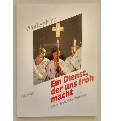 Hück, Anneliese: Ein Dienst, der uns froh macht. Kleines Handbuch für Ministranten. ...