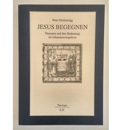 Dschulnigg, Peter: Jesus begegnen. Personen und ihre Bedeutung im Johannesevangelium. ...