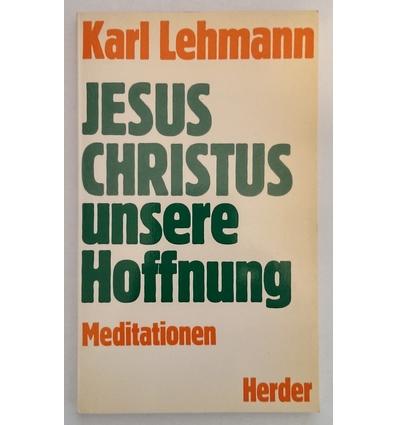 Lehmann, Karl: Jesus Christus, unsere Hoffnung. Meditationen. ...