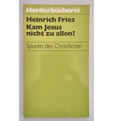 Fries, Heinrich: Kam Jesus nicht zu allen ? Spuren des Christlichen. ...