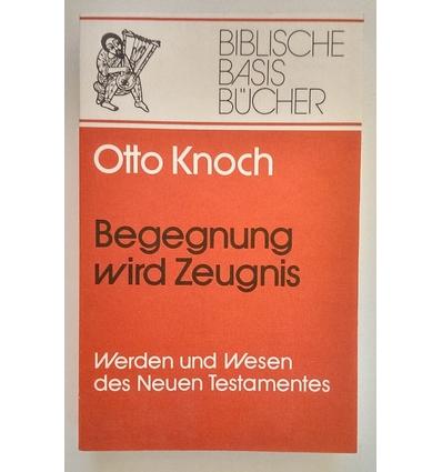 Knoch, Otto: Begegnung wird Zeugnis. Werden und Wesen des Neuen Testaments. ...