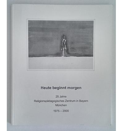 Blöckl, Ernst (Vorwort): Heute beginnt morgen. 25 Jahre Religionspädagogisches Zentrum in  ...
