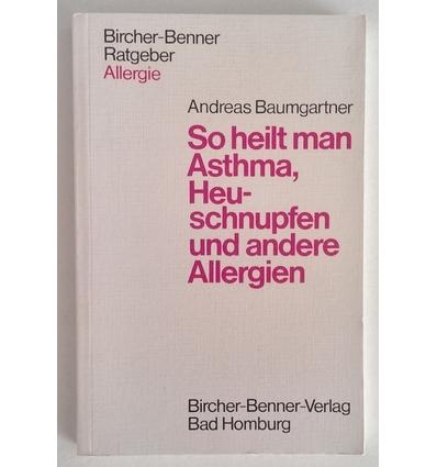 Baumgartner, Andreas: So heilt man Asthma, Heuschnupfen und andere Allergien. ...