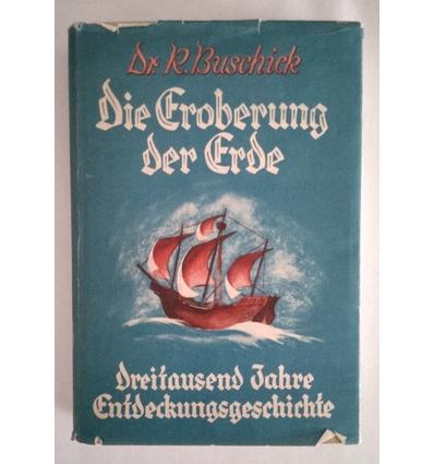 Buschick, Richard: Die Eroberung der Erde. Dreitausend Jahre Entdeckungsgeschichte. ...
