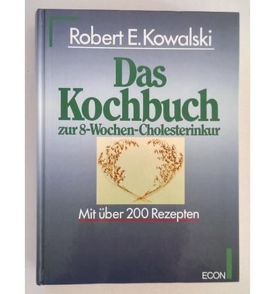 Kowalski, Robert E.: Das Kochbuch zur 8-Wochen-Cholesterinkur. Mit über 200 Rezepten. ...